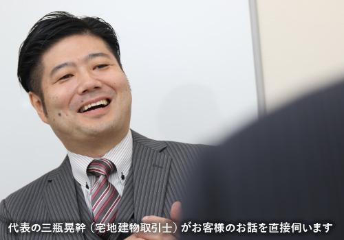 代表の三瓶晃幹(宅地建物取引士)がお客様のお話を直接伺います